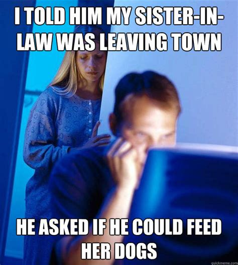Sister In Law Meme - i told him my sister in law was leaving town he asked if