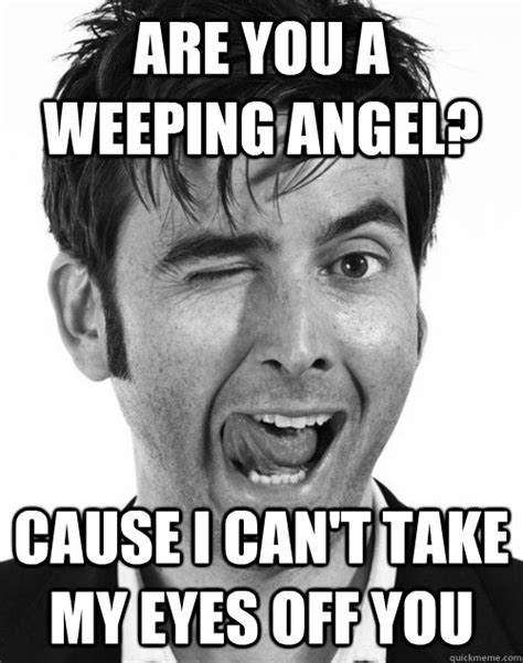 Misc Memes - are you a weeping angel cause i can t take my eyes off