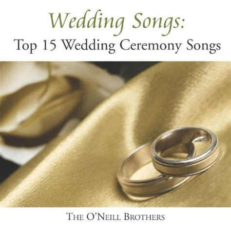 wedding songs top 15 wedding ceremony songs by the o neill brothers on