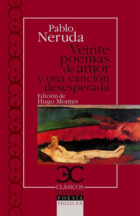 m s libros de pablo neruda el resumen veinte poemas de amor y una canci 243 n desesperada resumen