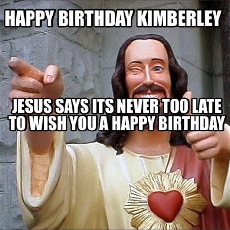 Jesus Says Meme - meme creator happy birthday kimberley jesus says its