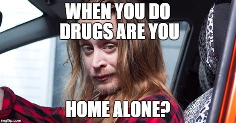 when you do drugs are you home alone imgflip
