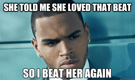 Chris Brown Meme - she told me she loved that beat so i beat her again