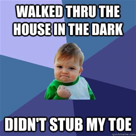 Toe Memes - walked thru the house in the dark didn t stub my toe success kid quickmeme