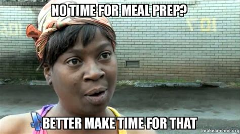 No Time For That Meme - no time for meal prep better make time for that make