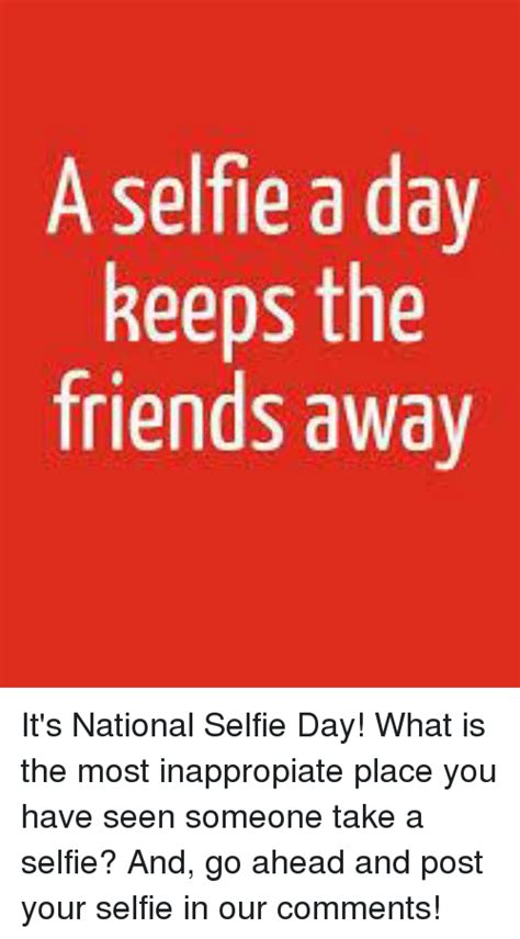 Go Ahead Take Another Day by A Selfie A Day Keeps The Friends Away It S National Selfie