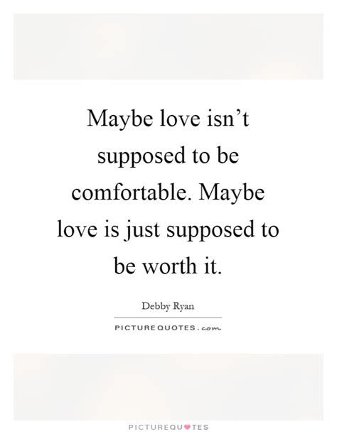 quotes about comfortable love maybe love isn t supposed to be comfortable maybe love is