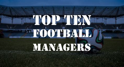best football manager greatest football manager top 10 proud stories