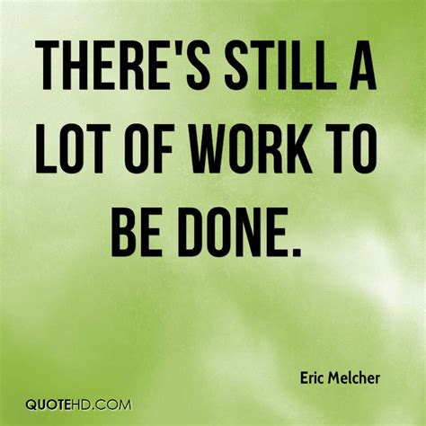 Still Getting Work Done by Eric Melcher Quotes Quotehd