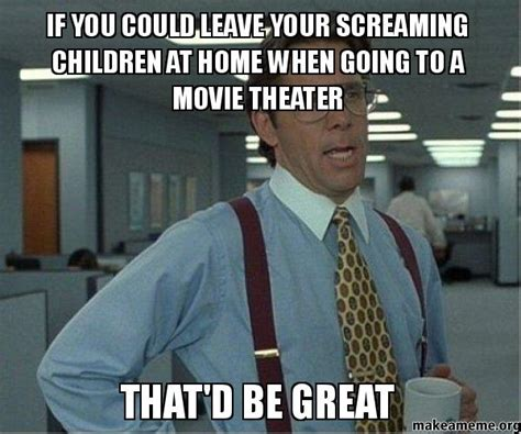 Office Space Meme That D Be Great - if you could leave your screaming children at home when