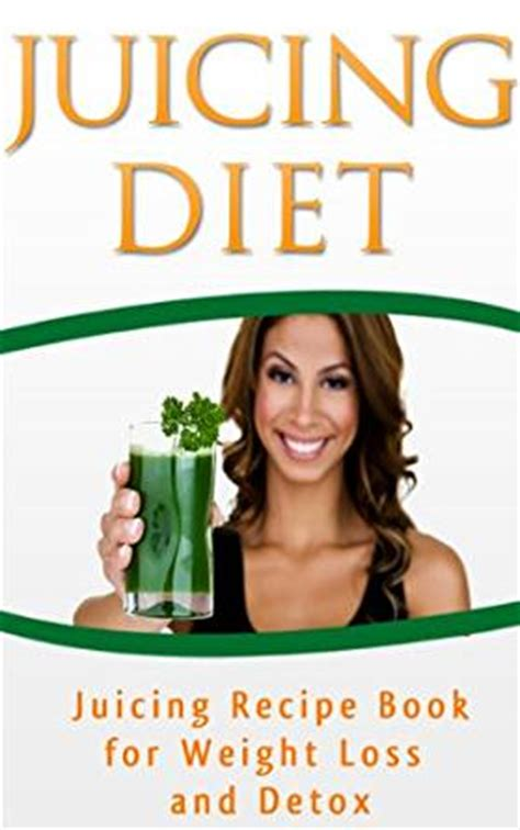 Juice Detox Book by Juicing Diet Juicing Recipe Book For Weight Loss And