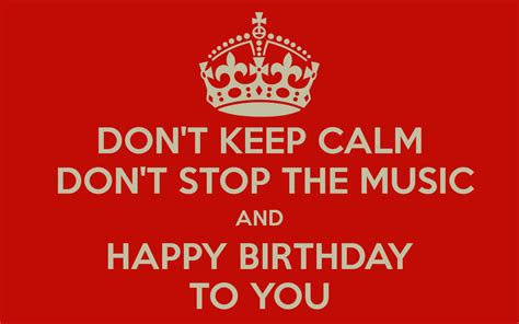 music themed birthday quotes don t keep calm don t stop the music and happy birthday to