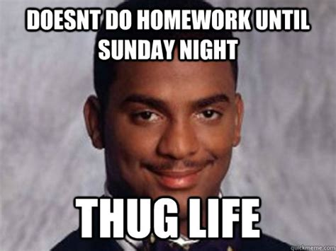 Sunday Night Meme - doesnt do homework until sunday night thug life carlton