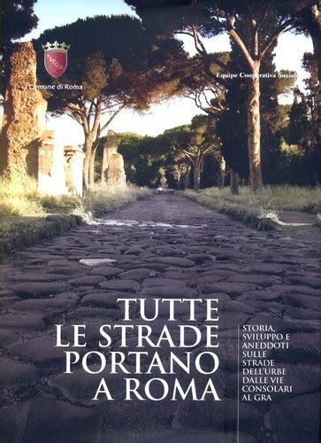 tutte le strade portano a roma tutte le strade portano a roma open library
