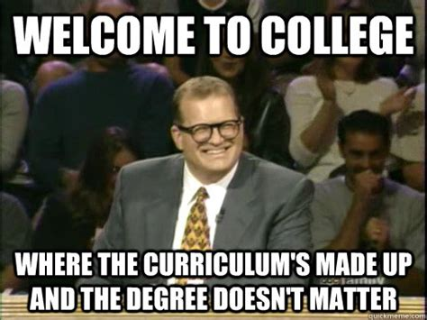 College Degree Meme - welcome to college where the curriculum s made up and the
