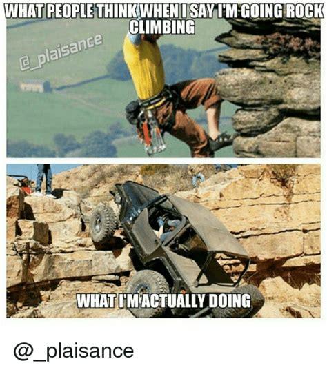 Rock Climbing Memes - what people think i say im going rock climbing plaisance
