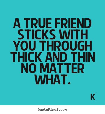 forever friends through thick and thin and the end books friendship quotes a true friend sticks with you through