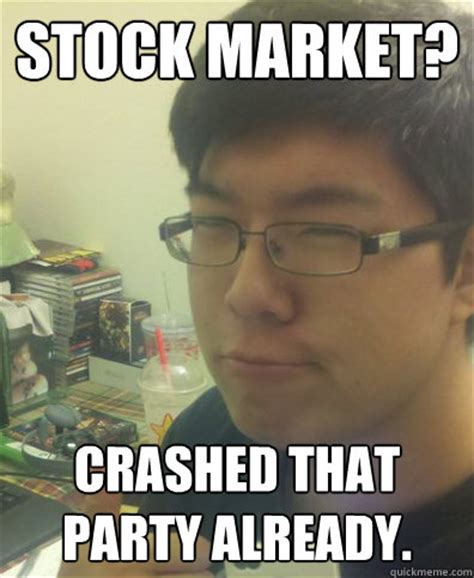 Stock Market Meme - stock market crashed that party already how original