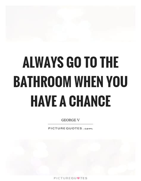 constantly going to the bathroom always go to the bathroom when you have a chance picture quotes