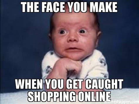 How To Make Memes Online - the face you make when you get caught shopping online meme