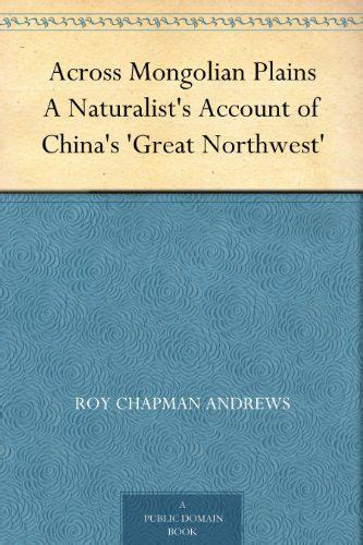 across mongolian plains a naturalist s account of china s great northwest classic reprint books 35 best images about roy chapman on
