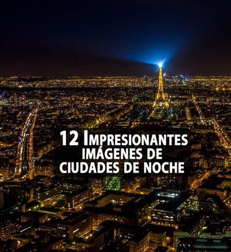 imagenes increibles de noche 12 impresionantes im 225 genes de ciudades de noche coyotitos