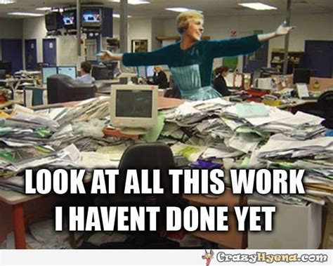 End Of Work Day Meme - look at all this work i haven t done yet