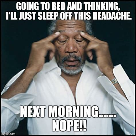 Headache Meme - morgan freeman headache imgflip