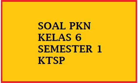Pkn Sd Kelas 6 soal uas pkn kelas 6 semester 1 ganjil 2016 2017 soal pkn sd kelas 1 2 3 4 5 6
