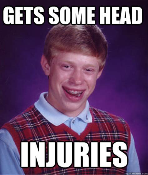 Injury Meme - gets some head injuries bad luck brain quickmeme