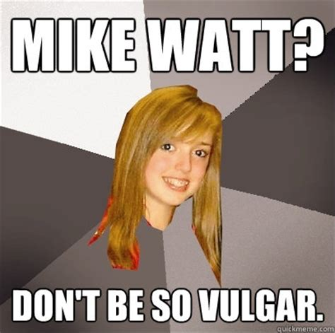 Vulgar Memes - mike watt don t be so vulgar musically oblivious 8th