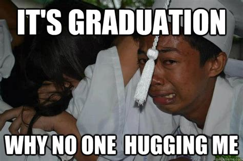 Funny Graduation Memes - it s graduation why no one hugging me graduation meme