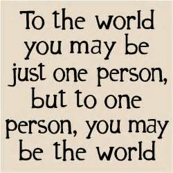 To the world you may be just one person but to one person you may be