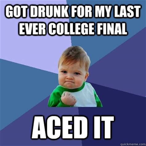 Drunk College Student Meme - got drunk for my last ever college final aced it success