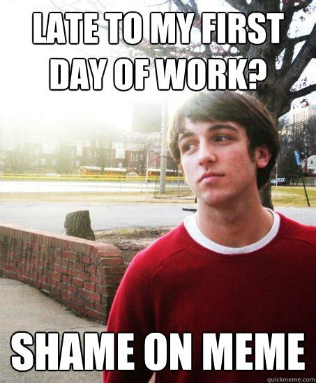Misc Memes - late to my first day of work shame on meme misc quickmeme