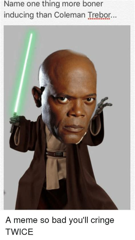 One More Thing Meme - name one thing more boner inducing than coleman trebor a