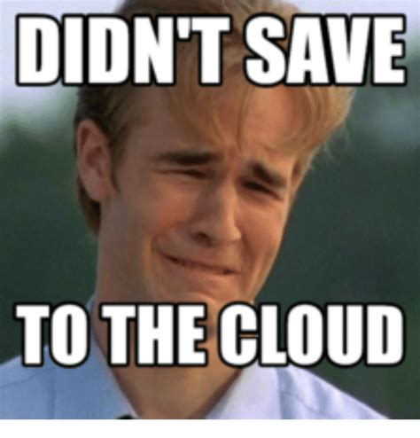 Cloud Meme - didnt save to the cloud clouds meme on me me