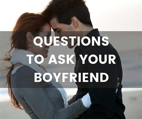 Found Your Boyfriend by Questions To Ask Your Boyfriend Find Out About Him And