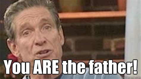 You Are The Father Meme - you are the father maury quickmeme