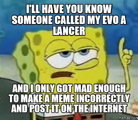 Lancer Memes - i ll have you know someone called my evo a lancer and i