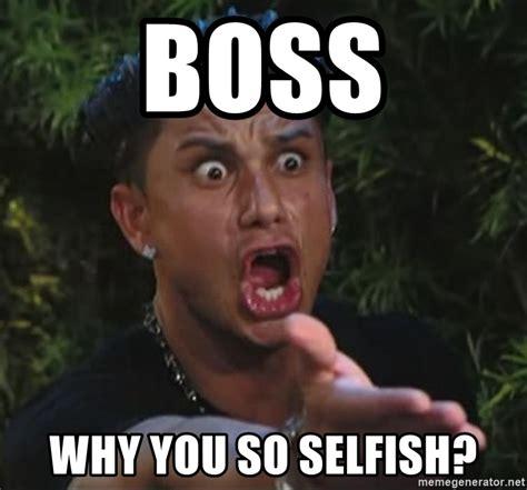 The Selfish Meme - boss why you so selfish pauly d meme generator