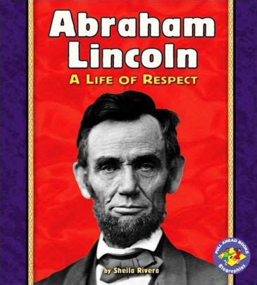 abraham lincoln biography review abraham lincoln a life of respect by sheila rivera