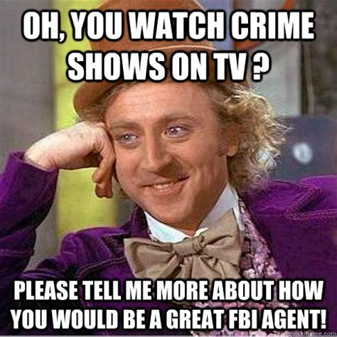 Fbi Meme - oh you watch crime shows on tv please tell me more