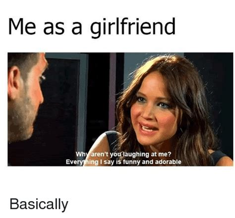 Meme For Girlfriend - me as a girlfriend why aren t youlaughing at me everyhing