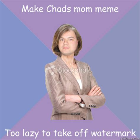 Too Lazy Meme - make too many chads mom memes she s starts becoming
