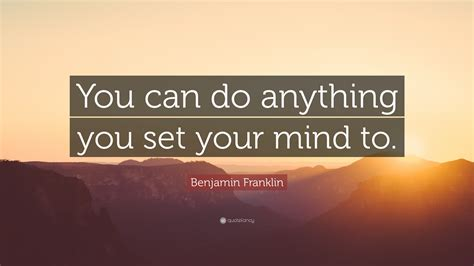 you can do anything you put your heart mind and soul into benjamin franklin quote you can do anything you set your