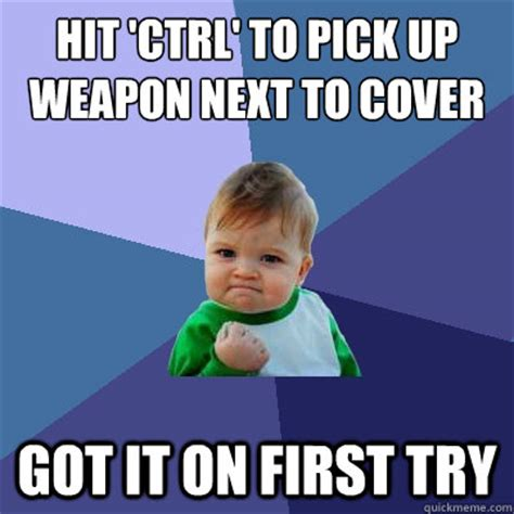 I Hit It First Meme - hit ctrl to pick up weapon next to cover got it on first