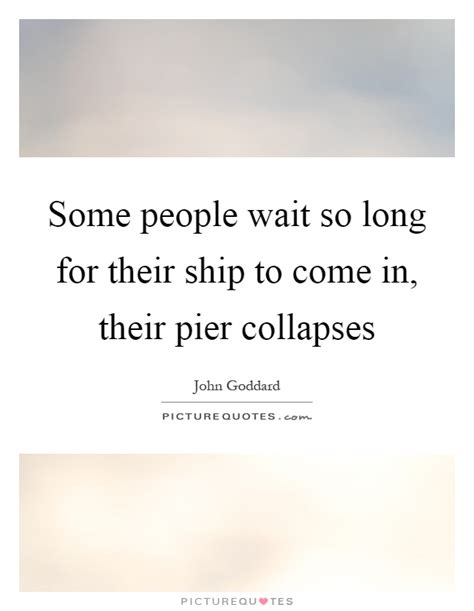 pier quotes some people wait so long for their ship to come in their