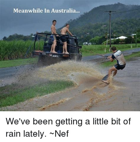 Funny Rain Memes - meanwhile in australia we ve been getting a little bit of rain lately nef meme on sizzle