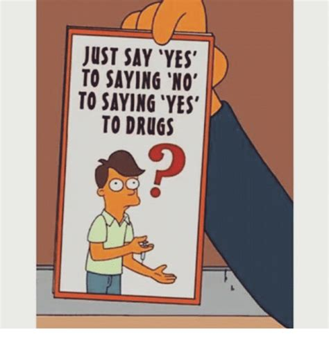 Say No To Drugs Meme - just say yes to saying no to saying yes to drugs drugs meme on sizzle